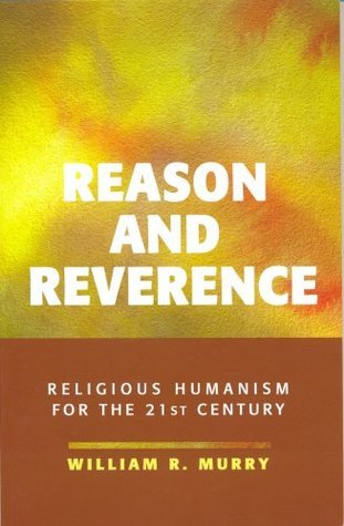 Reason and Reverence: Religious Humanism for the 21st Century  by  William R. Murry