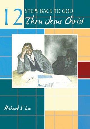 12 Steps Back to God Thru Jesus Christ Richard S. Lee
