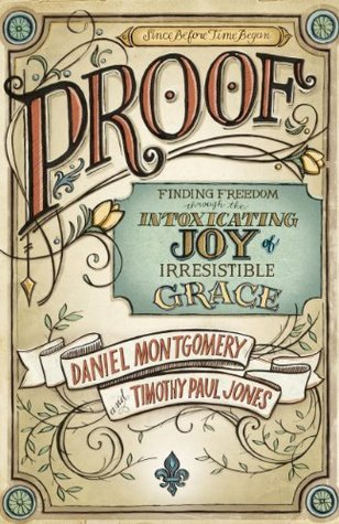 PROOF: Finding Freedom through the Intoxicating Joy of Irresistible Grace Dan Montgomery