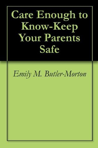 Care Enough to Know-Keep Your Parents Safe Emily M. Butler-Morton