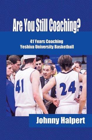Are You Still Coaching?: 41 Years Coaching Yeshiva University Basketball Johnny Halpert