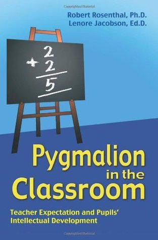 Pygmalion in the Classroom: Teacher Ex[pectation and Pupils Intellectual Development Robert Rosenthal