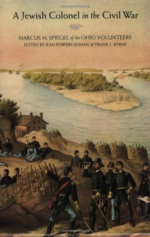 A Jewish Colonel in the Civil War: Marcus M. Spiegel of the Ohio Volunteers  by  Marcus M. Spiegel