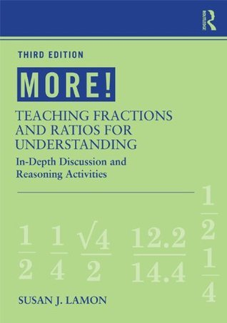 MORE! Teaching Fractions and Ratios for Understanding: In-Depth Discussion and Reasoning Activities  by  Susan J. Lamon