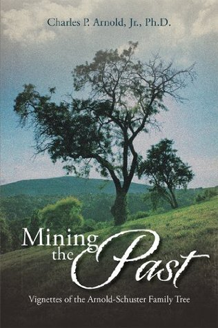 Mining the Past: Vignettes of the Arnold-Schuster Family Tree  by  Charles P. Arnold Jr.