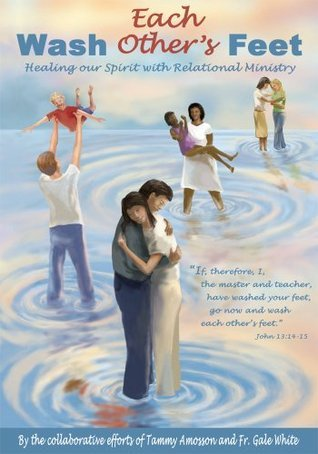 Wash Each Others Feet:Healing our Spirit with Relational Ministry  by  Tammy Amosson