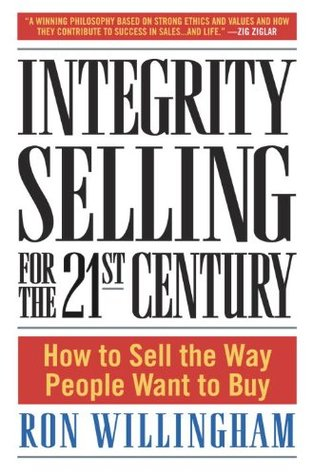 Integrity Selling for the 21st Century: How to Sell the Way People Want to Buy  by  Ron Willingham