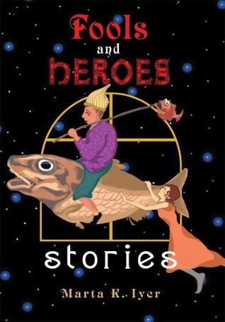 Fools and Heroes:stories Marta Iyer