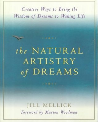 The Natural Artistry of Dreams: Creative Ways to Bring the Wisdom of Dreams to Waking Life  by  Jill Mellick