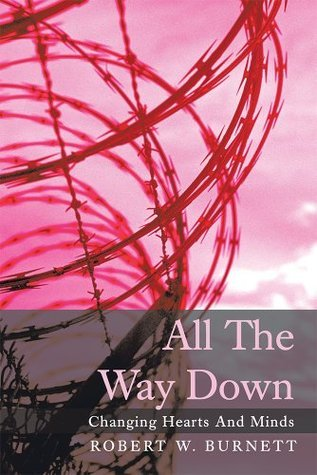 All The Way Down: Changing Hearts And Minds Robert W. Burnett