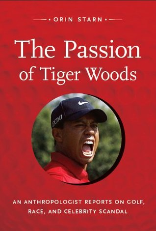The Passion of Tiger Woods: An Anthropologist Reports on Golf, Race, and Celebrity Scandal (a John Hope Franklin Center Book)  by  Orin Starn