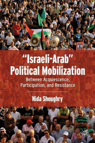Israeli-Arab Political Mobilization: Between Acquiescence, Participation, and Resistance  by  Nida SHOUGHRY