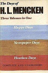 The Days of H.L. Mencken: Three Volumes In One: Happy Days Newspaper Days Heathen Days  by  H.L. Mencken
