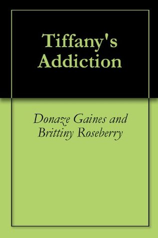 Tiffanys Addiction  by  Donaze Gaines and Brittiny Roseberry