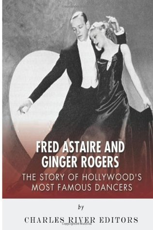 Fred Astaire and Ginger Rogers: The Story of Hollywoods Most Famous Dancers Charles River Editors
