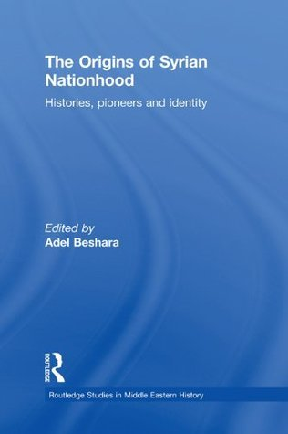 The Origins of Syrian Nationhood: Histories, Pioneers and Identity  by  Adel Beshara