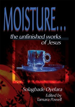 Moisture...:The Unfinished Works of Jesus  by  Solagbade Oyefara