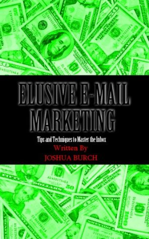 Elusive E-Mail Marketing: Tips and Techniques To Master the Inbox Joshua Burch