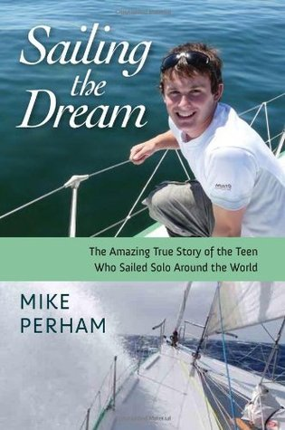 Sailing the Dream: The Amazing True Story of the Teen Who Sailed Solo Around the World Mike Perham