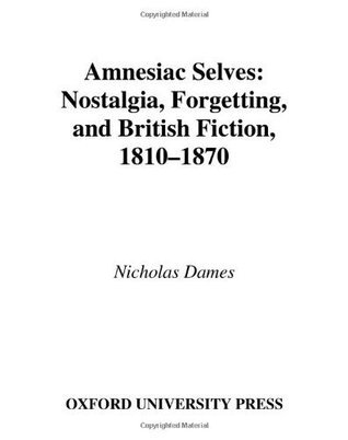 Amnesiac Selves: Nostalgia, Forgetting, and British Fiction, 1810-1870: Nostalgia, Forgetting and British Fiction, 1810-1870  by  Nicholas Dames