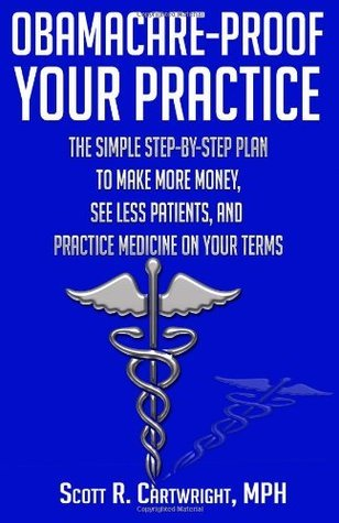 Obamacare-Proof Your Practice: The Simple Step-By-Step Plan to Make More Money, See Less Patients, and Practice Medicine on Your Terms  by  Scott R. Cartwright