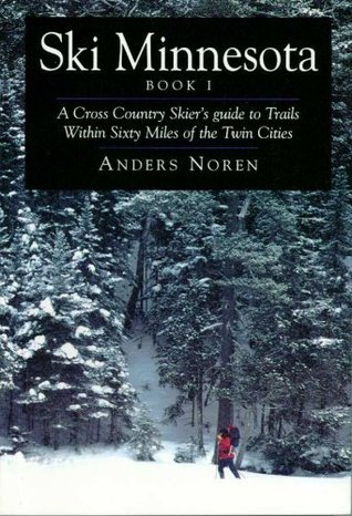 Ski Minnesota: A Cross Country Skiers Guide to Trails Within Sixty Miles of the Twin Cities, Book 1 Anders Noren