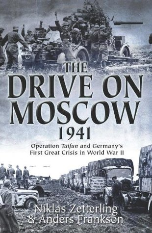 The Drive on Moscow, 1941: Operation Taifun and Germanys First Great Crisis of World War II  by  Niklas Zetterling