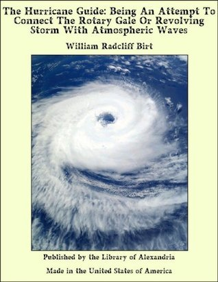 The Hurricane Guide: Being an Attempt to Connect the Rotary Gale or Revolving Storm with Atmospheric Waves  by  William Radcliff Birt