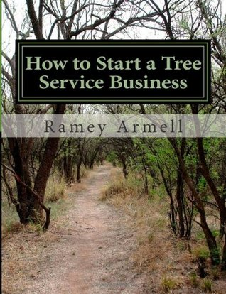How to Start a Tree Service Business: 1  by  Ramey J. Armell