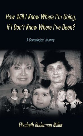 How Will I Know Where Im Going, If I Dont Know Where Ive Been?: A Genealogical Journey Elizabeth Ruderman Miller
