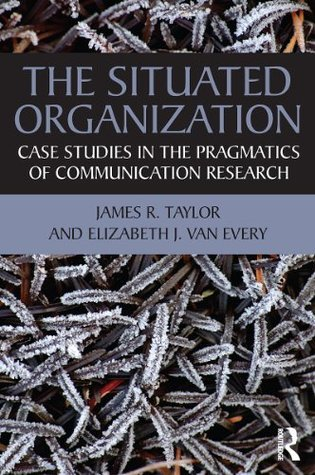 The Situated Organization: Case Studies in the Pragmatics of Communication Research (Routledge Communication Series) James R. Taylor