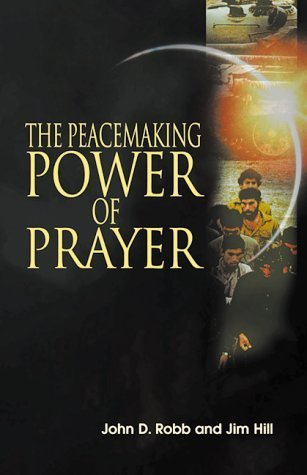 The Peacemaking Power of Prayer: Equipping Christians to Transform the World  by  John D. Robb