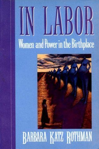 In Labor: Women and Power in the Birthplace Barbara Katz Rothman