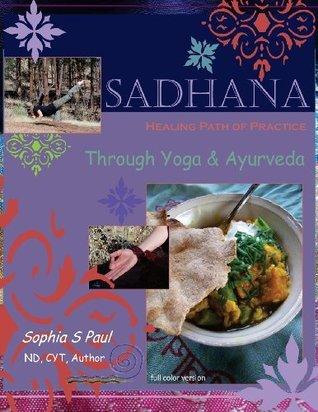 Sadhana - Healing Path of Practice Through Yoga and Ayurveda: Includes Vegan/Vegetarian Ayurvedic Cooking Based on Ayurvedic Principles and Suited for Diabetics  by  Sophia S Paul