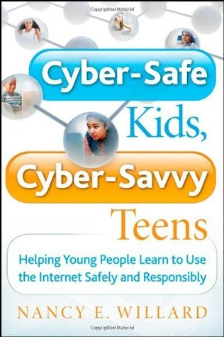Cyber-Safe Kids, Cyber-Savvy Teens: Helping Young People Learn To Use the Internet Safely and Responsibly Nancy E. Willard