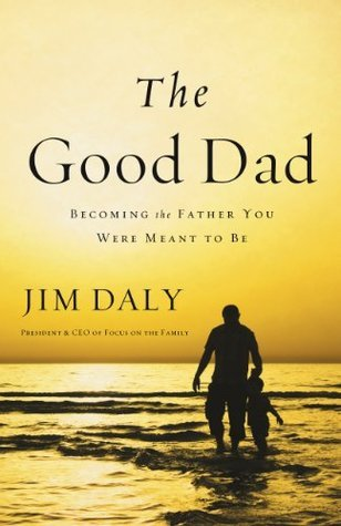 The Good Dad: Becoming the Father You Were Meant to Be James Daly
