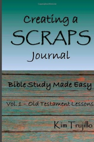 Creating a SCRAPS Journal: Bible Study Made Easy: Volume 1: Old Testament Lessons  by  Kim Trujillo