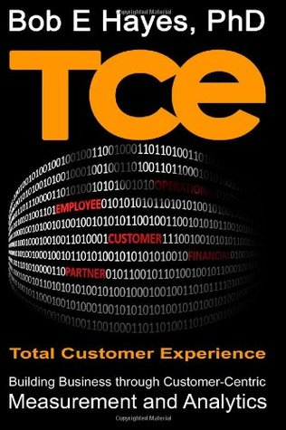 Tce Total Customer Experience: Building Business Through Customer-Centric Measurement and Analytics  by  Bob E. Hayes