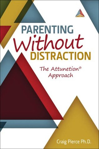 Parenting Without Distraction: The Attunetion Approach  by  Dr. Craig Pierce