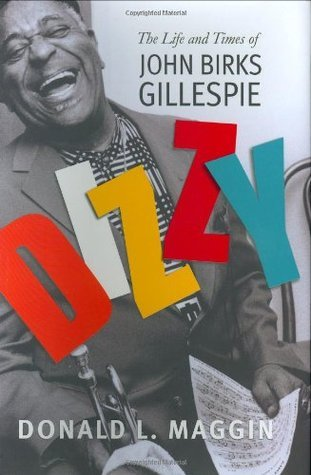 Dizzy: The Life and Times of John Birks Gillespie Donald L. Maggin