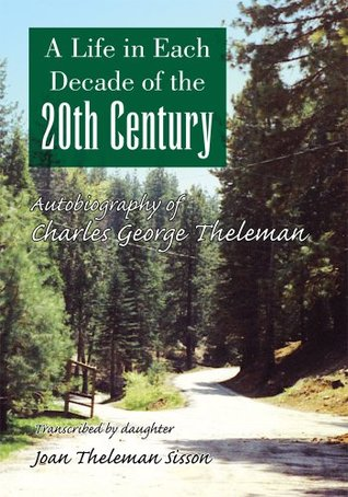 A Life in Each Decade of the 20th Century : Autobiography of Charles George Theleman Joan Theleman Sisson