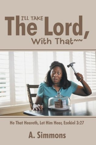 ILL TAKE THE LORD,  WITH THAT~~: He That Heareth, Let Him Hear, Ezekiel 3:27 A. Simmons