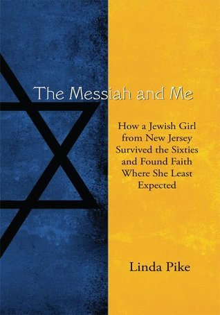 The Messiah and Me: How a Jewish Girl from New Jersey Survived the Sixties and Found Faith Where She Least Expected  by  Linda Pike
