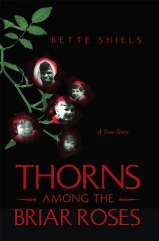 THORNS AMONG THE BRIAR ROSES: A True Story  by  Bette Shiels