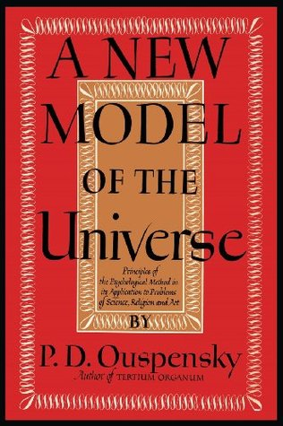 A New Model of the Universe: Principles of the Psychological Method In Its Application to Problems of Science, Religion, and Art  by  P.D. Uspensky