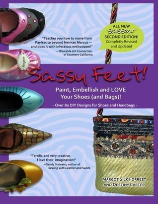 Sassy Feet: Paint, Embellish and LOVE Your Shoes (and Bags)! Margot Silk Forrest
