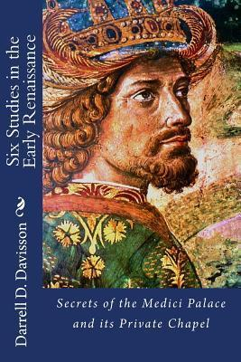 Six Studies in the Early Renaissance: Secrets of the Medici Palace and Its Private Chapel Darrell D. Davisson
