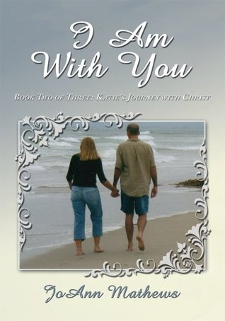 I Am With You: Book Two of Three:  Katies Journey with Christ JoAnn Mathews