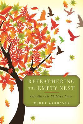 Refeathering the Empty Nest: Life After the Children Leave  by  Wendy Aronsson
