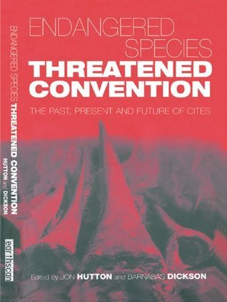 Endangered Species Threatened Convention: The Past, Present and Future of CITES, the Convention on International Trade in Endangered Species of Wild Fauna and Flora  by  Barnabas Dickson